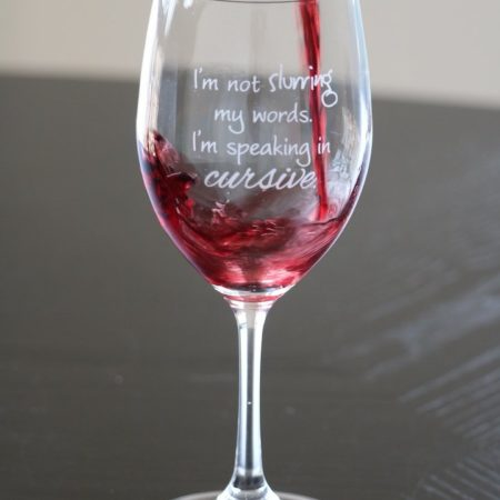 "wine glass with etched text reading ""I'm not slurring my words, I'm speaking in cursive"